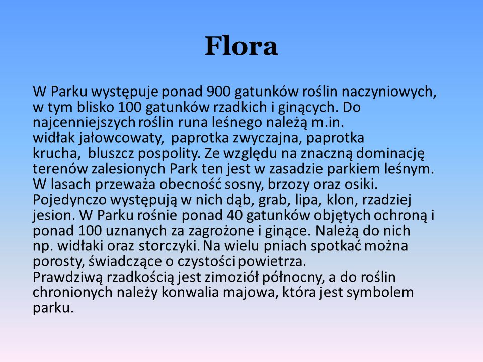 Flora W Parku występuje ponad 900 gatunków roślin naczyniowych, w tym blisko 100 gatunków rzadkich i ginących. Do najcenniejszych roślin runa leśnego
