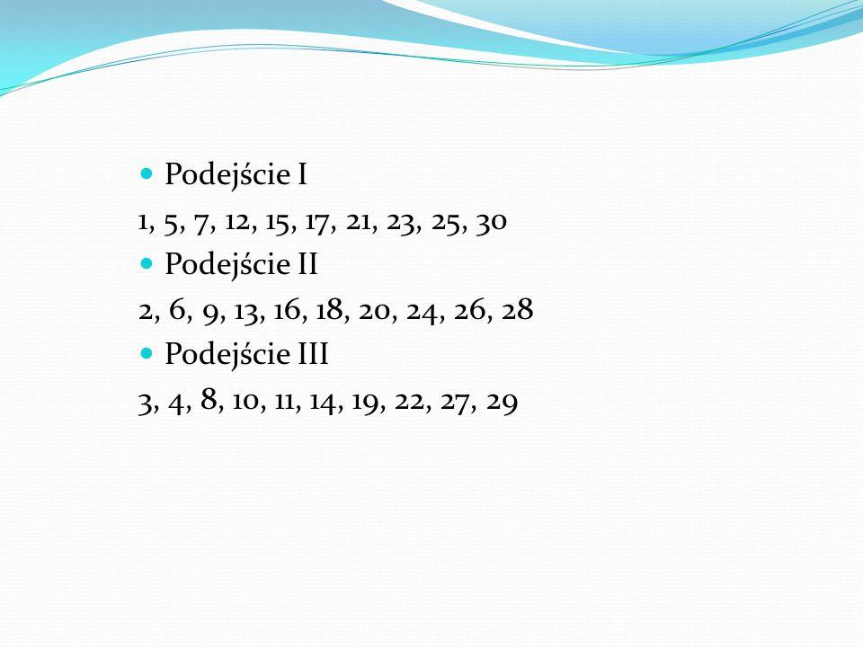 Podejście I 1, 5, 7, 12, 15, 17, 21, 23, 25, 30 Podejście II 2, 6, 9, 13, 16, 18, 20, 24, 26, 28 Podejście III 3, 4, 8, 10, 11, 14, 19, 22, 27, 29