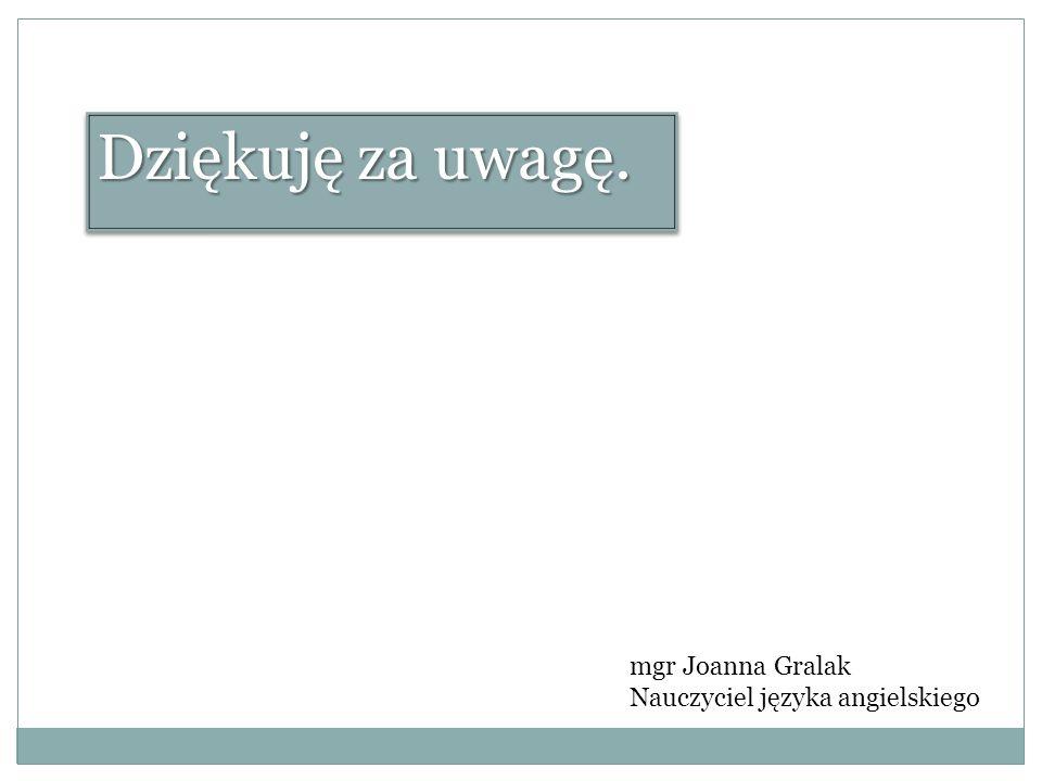Dziękuję za uwagę. mgr Joanna Gralak Nauczyciel języka angielskiego