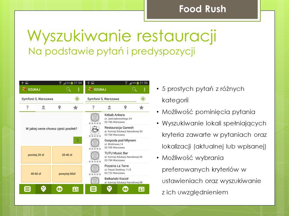 Wyszukiwanie restauracji Food Rush Na podstawie pytań i predyspozycji 5 prostych pytań z różnych kategorii Możliwość pominięcia pytania Wyszukiwanie lokali spełniających kryteria zawarte w pytaniach oraz lokalizacji (aktualnej lub wpisanej) Możliwość wybrania preferowanych kryteriów w ustawieniach oraz wyszukiwanie z ich uwzględnieniem
