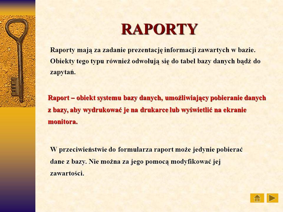 RAPORTY Raporty mają za zadanie prezentację informacji zawartych w bazie. Obiekty tego typu również odwołują się do tabel bazy danych bądź do zapytań.