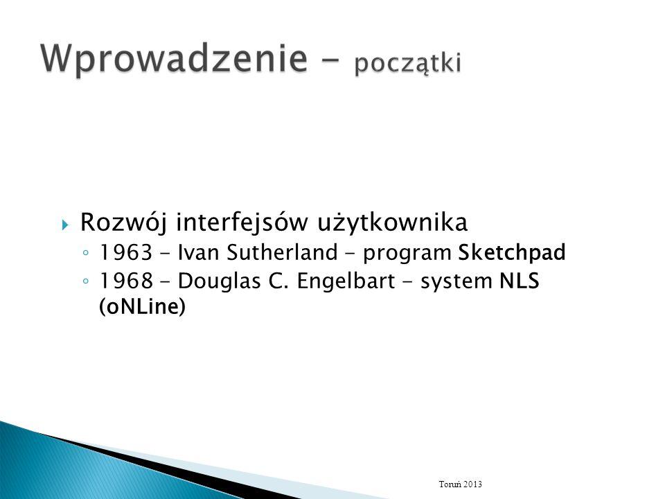  Rozwój interfejsów użytkownika ◦ 1963 - Ivan Sutherland - program Sketchpad ◦ 1968 - Douglas C. Engelbart - system NLS (oNLine) Toruń 2013