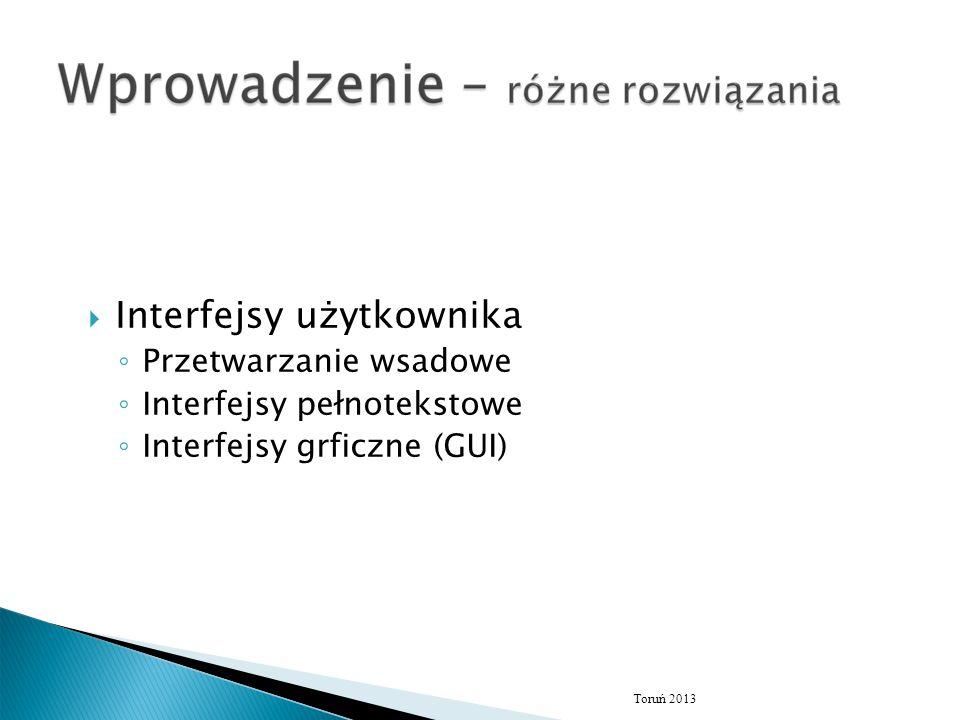  Interfejsy użytkownika ◦ Przetwarzanie wsadowe ◦ Interfejsy pełnotekstowe ◦ Interfejsy grficzne (GUI) Toruń 2013