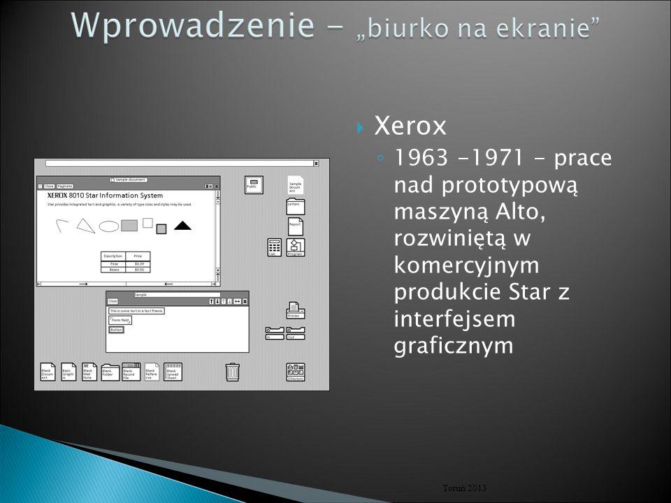  Xerox ◦ 1963 -1971 - prace nad prototypową maszyną Alto, rozwiniętą w komercyjnym produkcie Star z interfejsem graficznym Toruń 2013