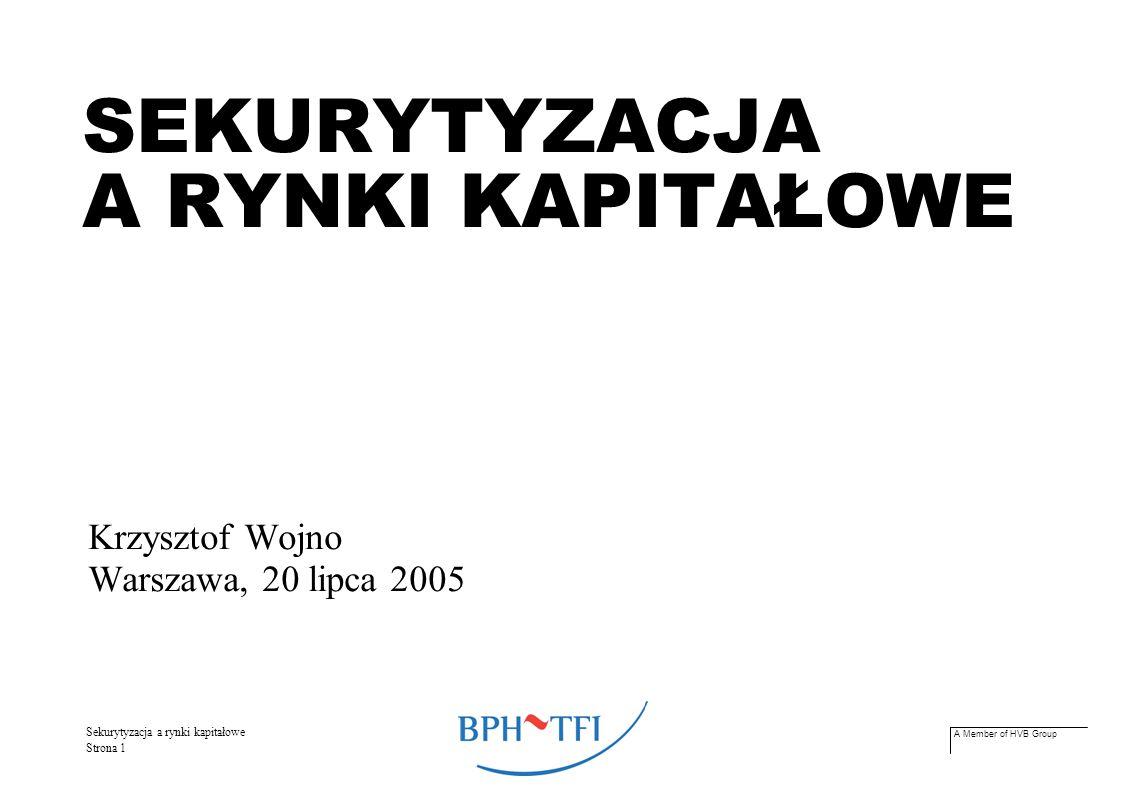 A Member of HVB Group Sekurytyzacja a rynki kapitałowe Strona 1 SEKURYTYZACJA A RYNKI KAPITAŁOWE Krzysztof Wojno Warszawa, 20 lipca 2005