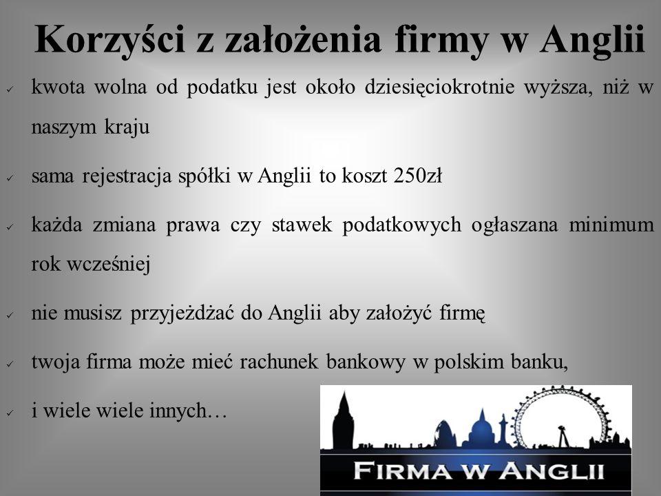 kwota wolna od podatku jest około dziesięciokrotnie wyższa, niż w naszym kraju sama rejestracja spółki w Anglii to koszt 250zł każda zmiana prawa czy stawek podatkowych ogłaszana minimum rok wcześniej nie musisz przyjeżdżać do Anglii aby założyć firmę twoja firma może mieć rachunek bankowy w polskim banku, i wiele wiele innych…