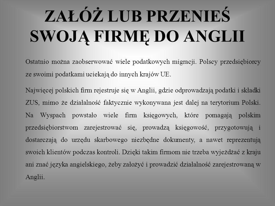 ZAŁÓŻ LUB PRZENIEŚ SWOJĄ FIRMĘ DO ANGLII Ostatnio można zaobserwować wiele podatkowych migracji. Polscy przedsiębiorcy ze swoimi podatkami uciekają do