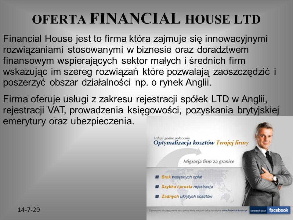 14-7-29 OFERTA FINANCIAL HOUSE LTD Financial House jest to firma która zajmuje się innowacyjnymi rozwiązaniami stosowanymi w biznesie oraz doradztwem finansowym wspierających sektor małych i średnich firm wskazując im szereg rozwiązań które pozwalają zaoszczędzić i poszerzyć obszar działalności np.
