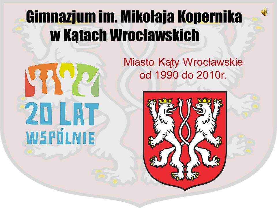 Gimnazjum im. Mikołaja Kopernika w Kątach Wrocławskich Miasto Kąty Wrocławskie od 1990 do 2010r.