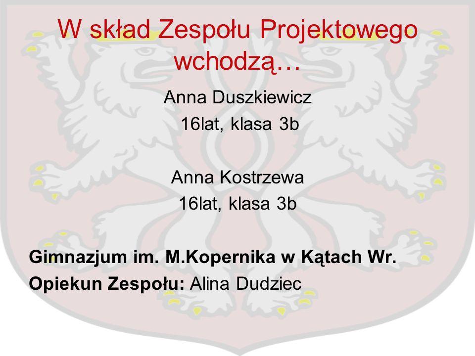 W skład Zespołu Projektowego wchodzą… Anna Duszkiewicz 16lat, klasa 3b Anna Kostrzewa 16lat, klasa 3b Gimnazjum im. M.Kopernika w Kątach Wr. Opiekun Z