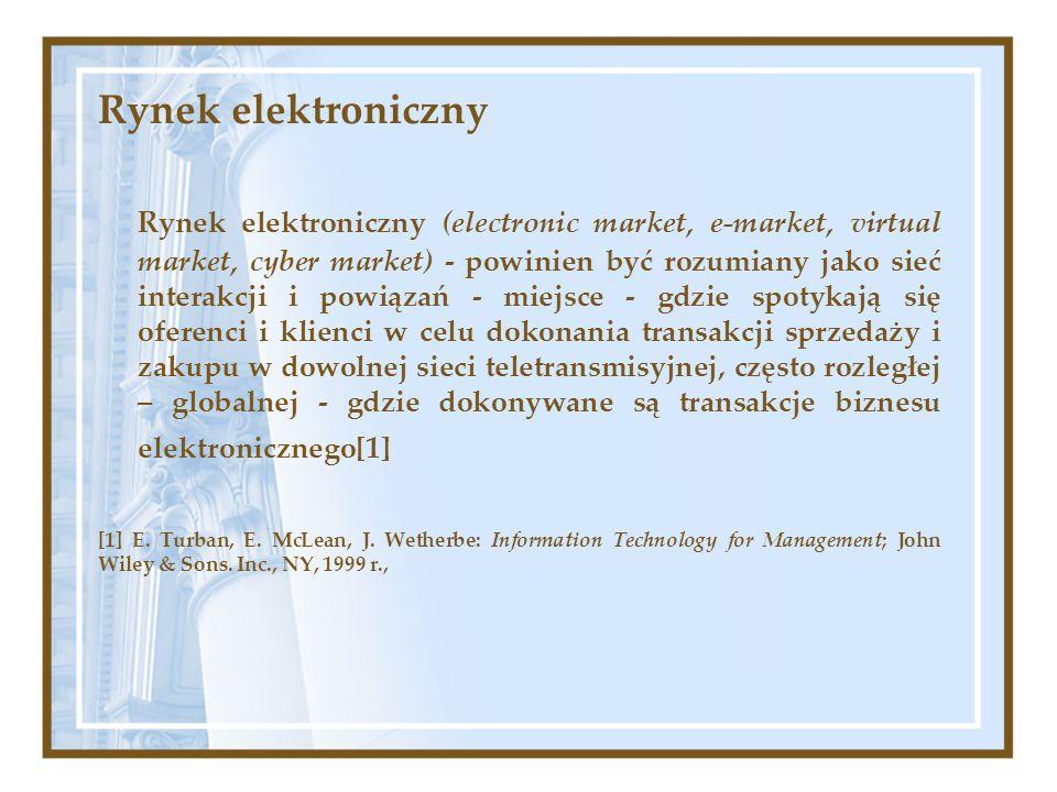 Rynek elektroniczny Rynek elektroniczny (electronic market, e-market, virtual market, cyber market) - powinien być rozumiany jako sieć interakcji i po