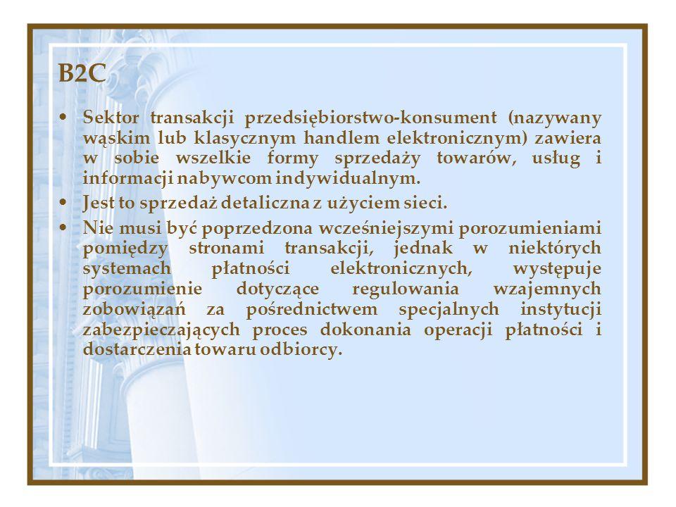 B2C Sektor transakcji przedsiębiorstwo-konsument (nazywany wąskim lub klasycznym handlem elektronicznym) zawiera w sobie wszelkie formy sprzedaży towa