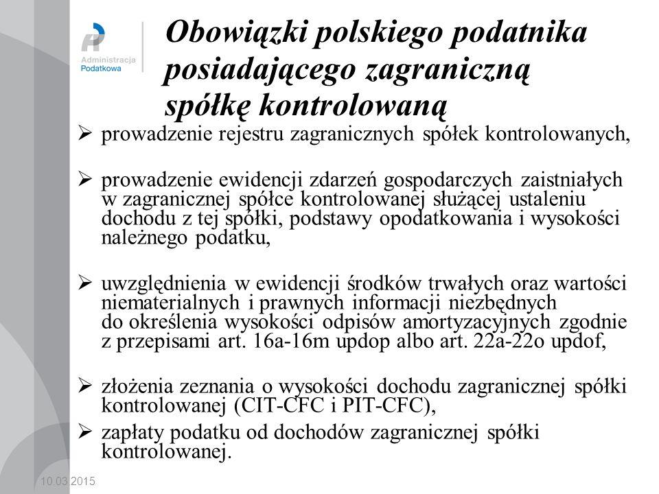 10.03.2015 Obowiązki polskiego podatnika posiadającego zagraniczną spółkę kontrolowaną  prowadzenie rejestru zagranicznych spółek kontrolowanych,  prowadzenie ewidencji zdarzeń gospodarczych zaistniałych w zagranicznej spółce kontrolowanej służącej ustaleniu dochodu z tej spółki, podstawy opodatkowania i wysokości należnego podatku,  uwzględnienia w ewidencji środków trwałych oraz wartości niematerialnych i prawnych informacji niezbędnych do określenia wysokości odpisów amortyzacyjnych zgodnie z przepisami art.
