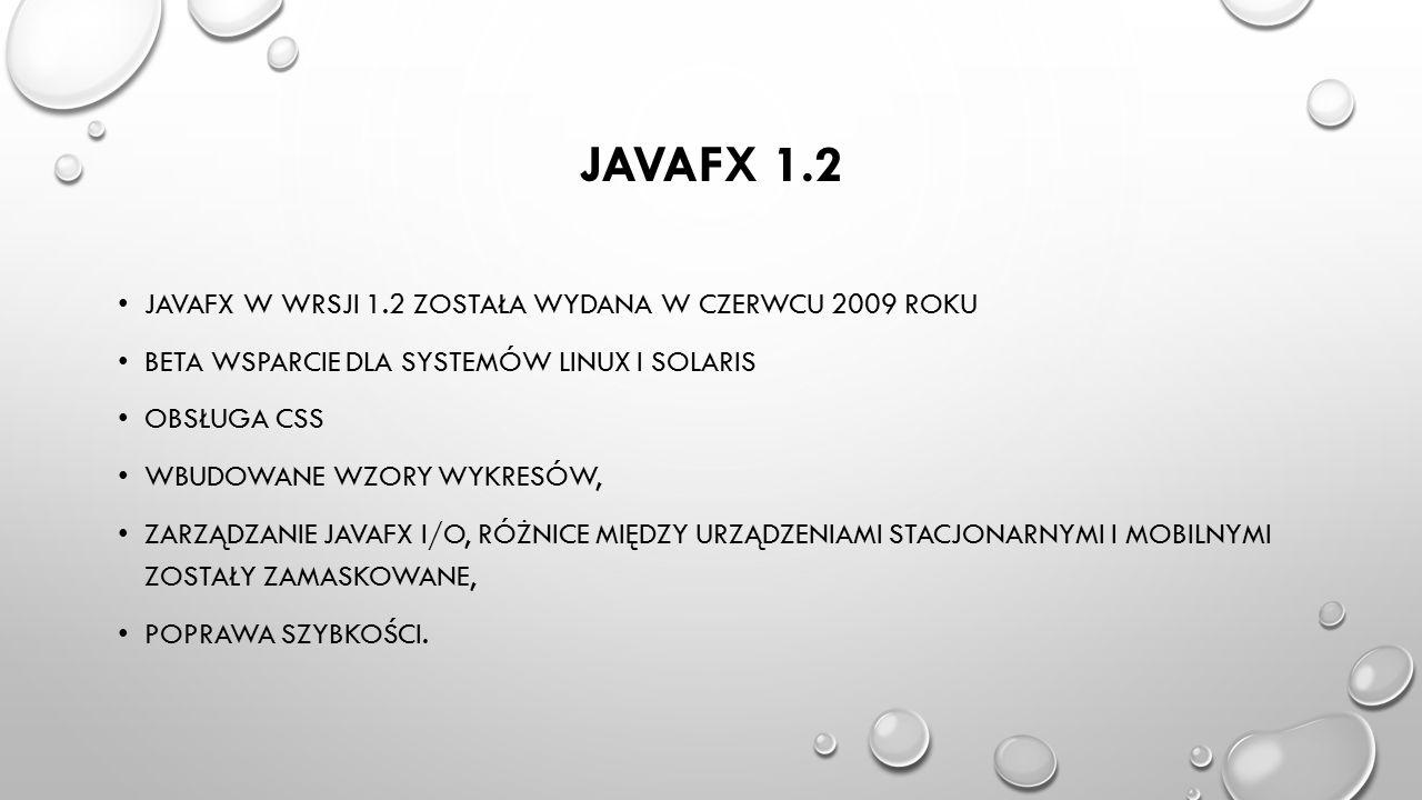 JAVAFX 1.2 JAVAFX W WRSJI 1.2 ZOSTAŁA WYDANA W CZERWCU 2009 ROKU BETA WSPARCIE DLA SYSTEMÓW LINUX I SOLARIS OBSŁUGA CSS WBUDOWANE WZORY WYKRESÓW, ZARZ