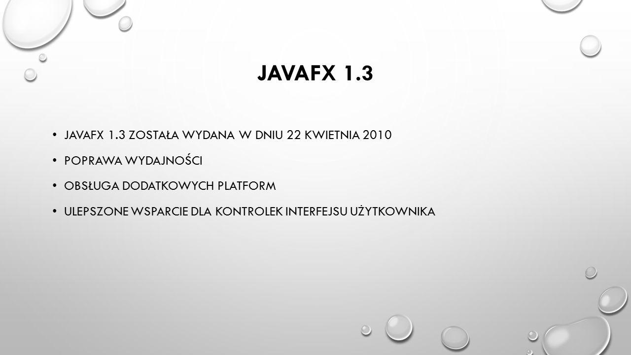 JAVAFX 1.3 JAVAFX 1.3 ZOSTAŁA WYDANA W DNIU 22 KWIETNIA 2010 POPRAWA WYDAJNOŚCI OBSŁUGA DODATKOWYCH PLATFORM ULEPSZONE WSPARCIE DLA KONTROLEK INTERFEJ