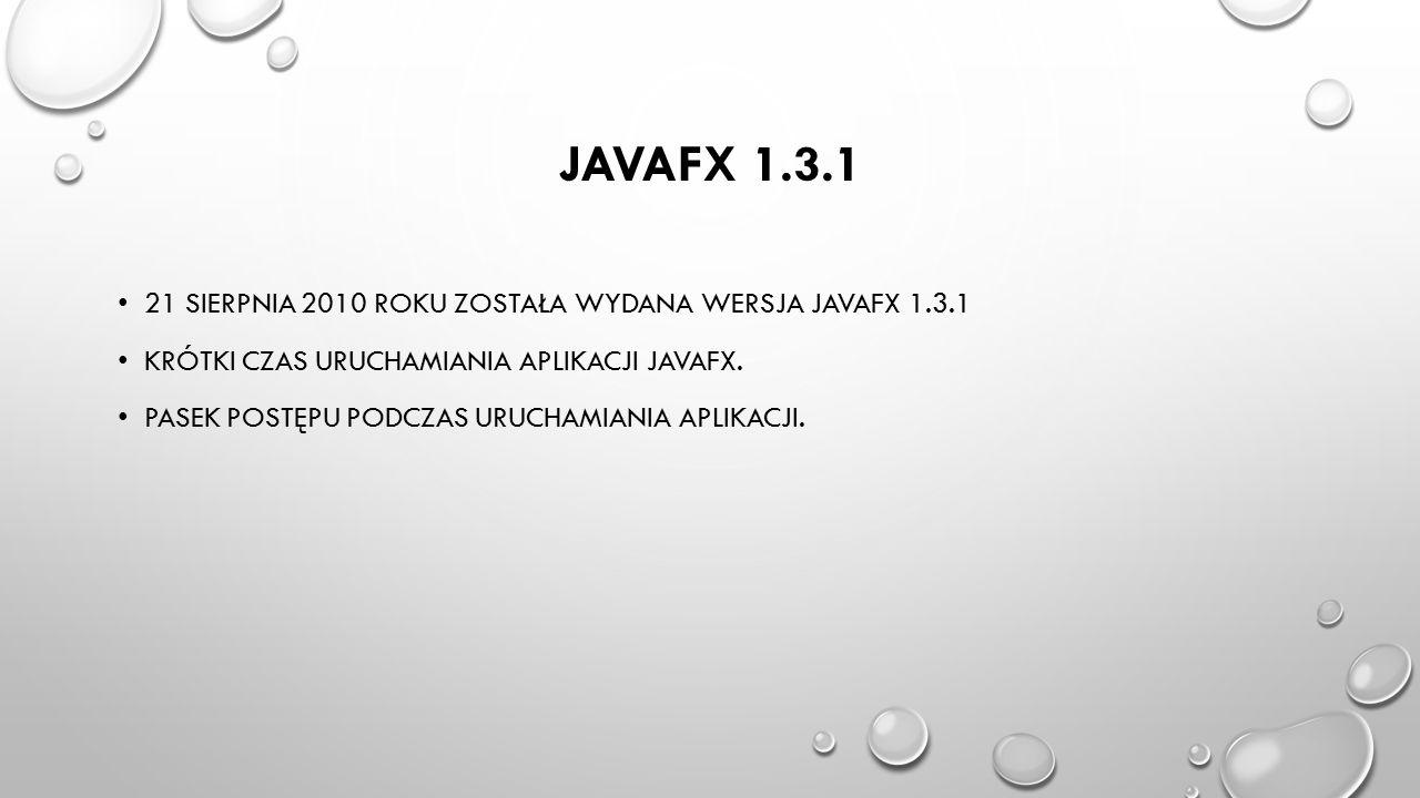 JAVAFX 1.3.1 21 SIERPNIA 2010 ROKU ZOSTAŁA WYDANA WERSJA JAVAFX 1.3.1 KRÓTKI CZAS URUCHAMIANIA APLIKACJI JAVAFX. PASEK POSTĘPU PODCZAS URUCHAMIANIA AP