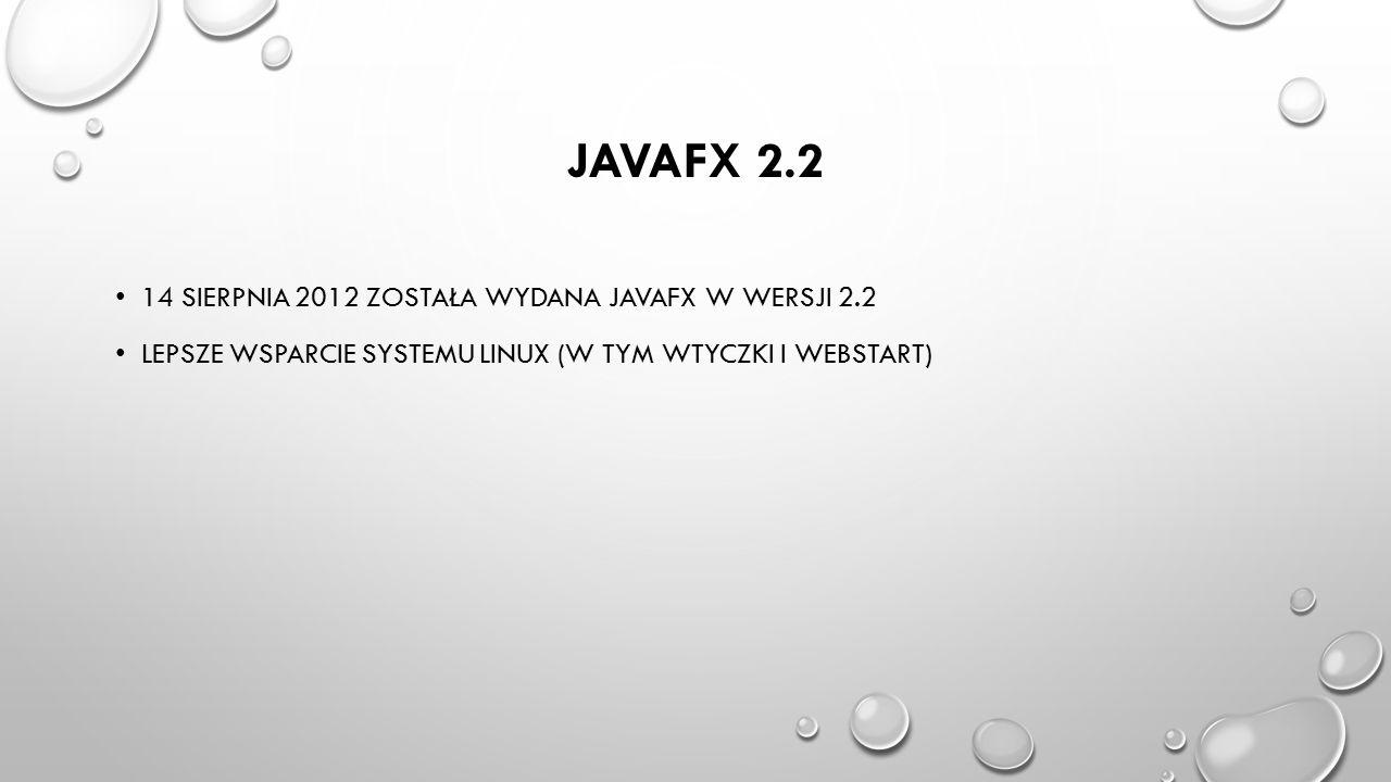 JAVAFX 2.2 14 SIERPNIA 2012 ZOSTAŁA WYDANA JAVAFX W WERSJI 2.2 LEPSZE WSPARCIE SYSTEMU LINUX (W TYM WTYCZKI I WEBSTART)