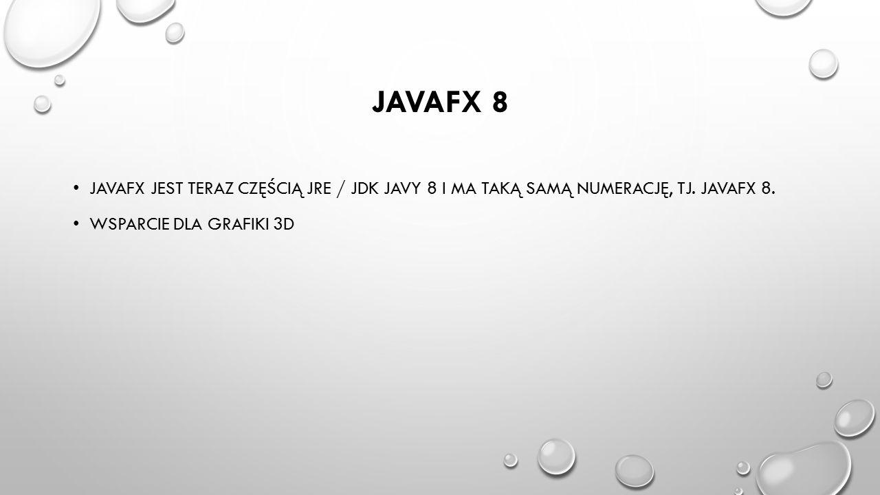 JAVAFX 8 JAVAFX JEST TERAZ CZĘŚCIĄ JRE / JDK JAVY 8 I MA TAKĄ SAMĄ NUMERACJĘ, TJ. JAVAFX 8. WSPARCIE DLA GRAFIKI 3D