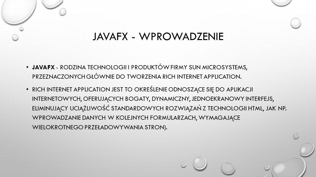 JAVAFX - WPROWADZENIE JAVAFX - RODZINA TECHNOLOGII I PRODUKTÓW FIRMY SUN MICROSYSTEMS, PRZEZNACZONYCH GŁÓWNIE DO TWORZENIA RICH INTERNET APPLICATION.