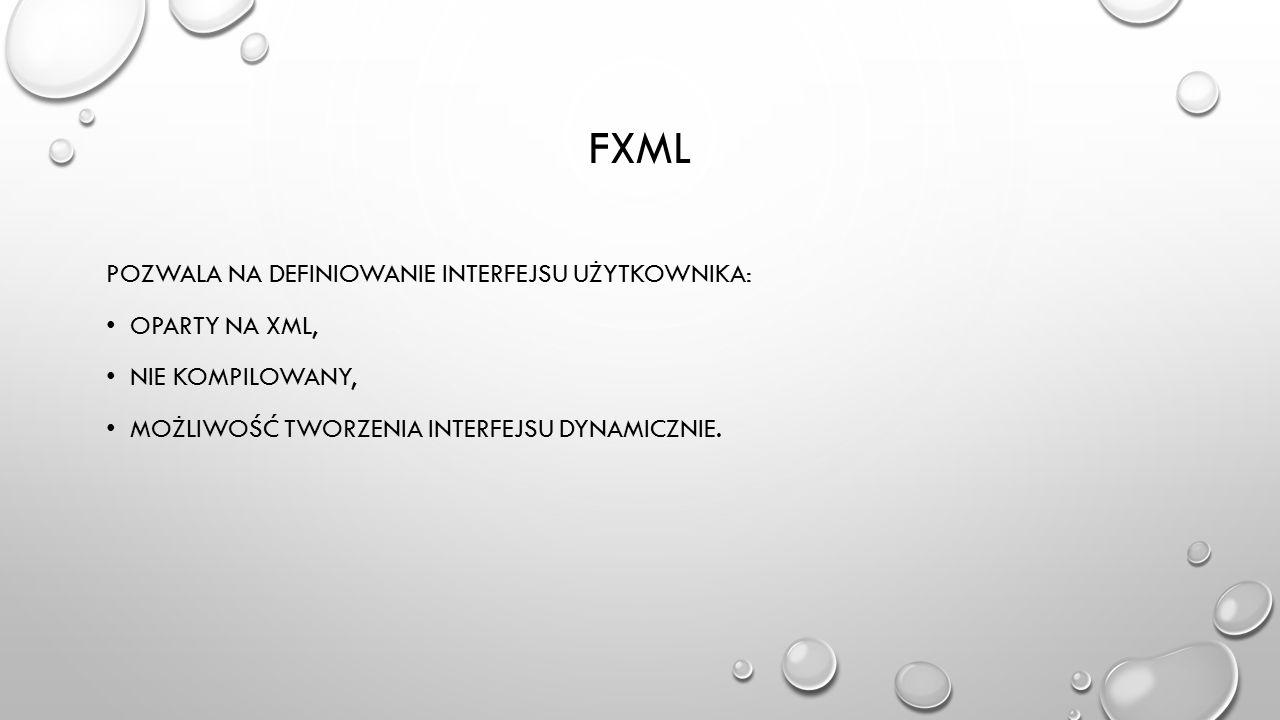 FXML POZWALA NA DEFINIOWANIE INTERFEJSU UŻYTKOWNIKA: OPARTY NA XML, NIE KOMPILOWANY, MOŻLIWOŚĆ TWORZENIA INTERFEJSU DYNAMICZNIE.