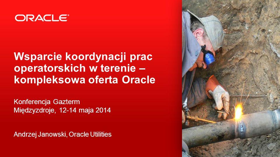 2 Wsparcie koordynacji prac operatorskich w terenie – kompleksowa oferta Oracle Konferencja Gazterm Międzyzdroje, 12-14 maja 2014 Andrzej Janowski, Oracle Utilities