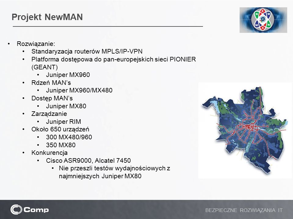 Projekt NewMAN BEZPIECZNE ROZWIĄZANIA IT Rozwiązanie: Standaryzacja routerów MPLS/IP-VPN Platforma dostępowa do pan-europejskich sieci PIONIER (GEANT)