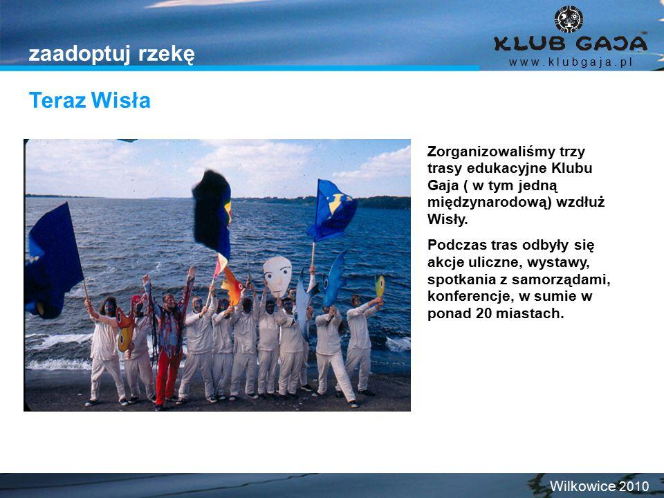 Teraz Wisła w w w. k l u b g a j a. p l Wilkowice 2010 zaadoptuj rzekę Zorganizowaliśmy trzy trasy edukacyjne Klubu Gaja ( w tym jedną międzynarodową)