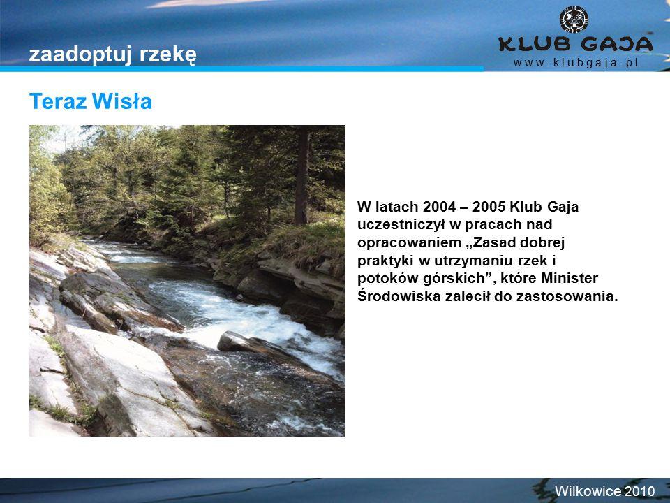 """Teraz Wisła w w w. k l u b g a j a. p l Wilkowice 2010 zaadoptuj rzekę W latach 2004 – 2005 Klub Gaja uczestniczył w pracach nad opracowaniem """"Zasad d"""