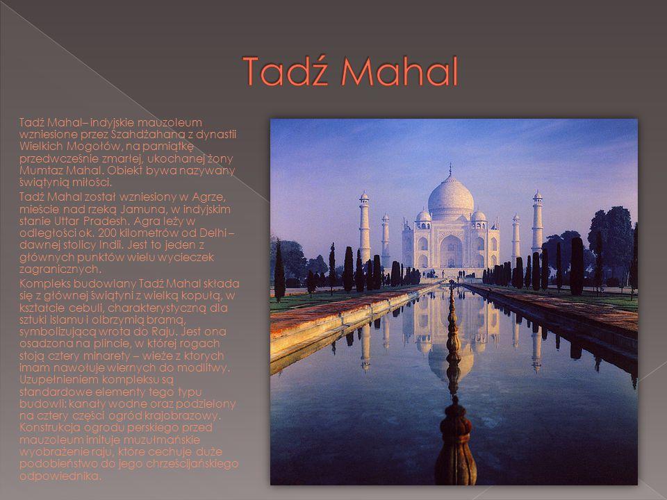 Tadź Mahal– indyjskie mauzoleum wzniesione przez Szahdżahana z dynastii Wielkich Mogołów, na pamiątkę przedwcześnie zmarłej, ukochanej żony Mumtaz Mah