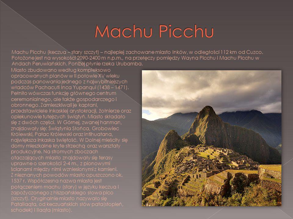 Machu Picchu (keczua – stary szczyt) – najlepiej zachowane miasto Inków, w odległości 112 km od Cuzco. Położone jest na wysokości 2090-2400 m n.p.m.,