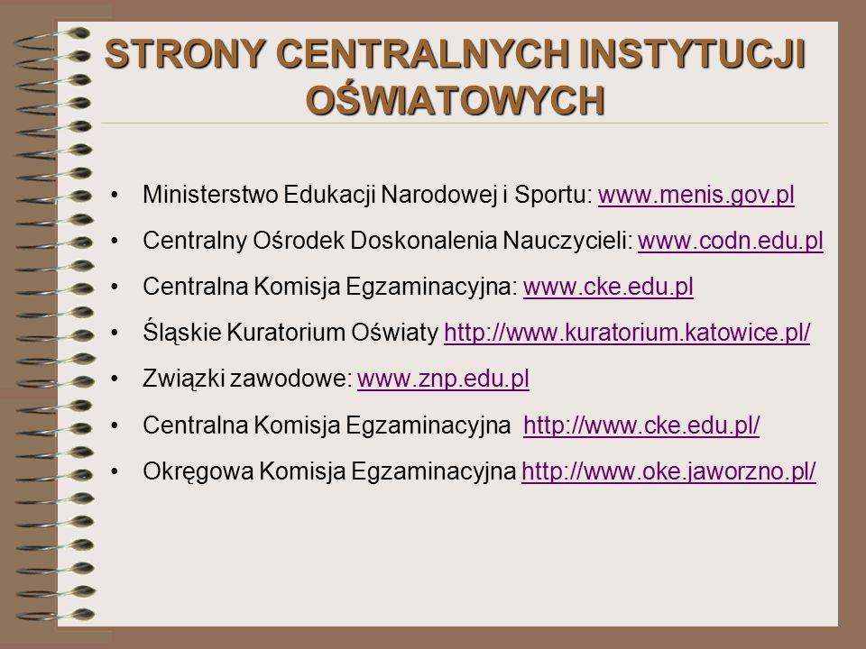 STRONY CENTRALNYCH INSTYTUCJI OŚWIATOWYCH Ministerstwo Edukacji Narodowej i Sportu: www.menis.gov.plwww.menis.gov.pl Centralny Ośrodek Doskonalenia Nauczycieli: www.codn.edu.plwww.codn.edu.pl Centralna Komisja Egzaminacyjna: www.cke.edu.plwww.cke.edu.pl Śląskie Kuratorium Oświaty http://www.kuratorium.katowice.pl/http://www.kuratorium.katowice.pl/ Związki zawodowe: www.znp.edu.plwww.znp.edu.pl Centralna Komisja Egzaminacyjna http://www.cke.edu.pl/http://www.cke.edu.pl/ Okręgowa Komisja Egzaminacyjna http://www.oke.jaworzno.pl/http://www.oke.jaworzno.pl/