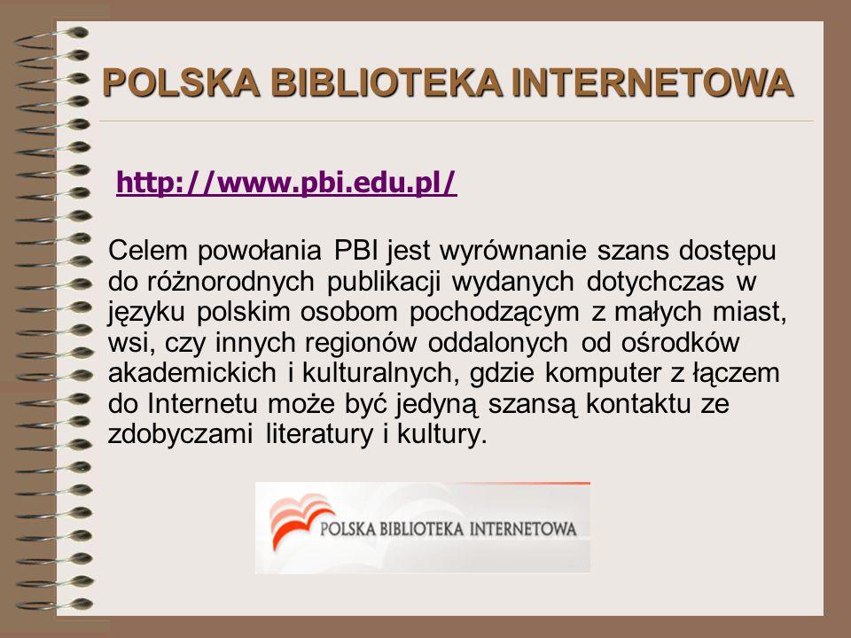 POLSKA BIBLIOTEKA INTERNETOWA http://www.pbi.edu.pl/ Celem powołania PBI jest wyrównanie szans dostępu do różnorodnych publikacji wydanych dotychczas w języku polskim osobom pochodzącym z małych miast, wsi, czy innych regionów oddalonych od ośrodków akademickich i kulturalnych, gdzie komputer z łączem do Internetu może być jedyną szansą kontaktu ze zdobyczami literatury i kultury.