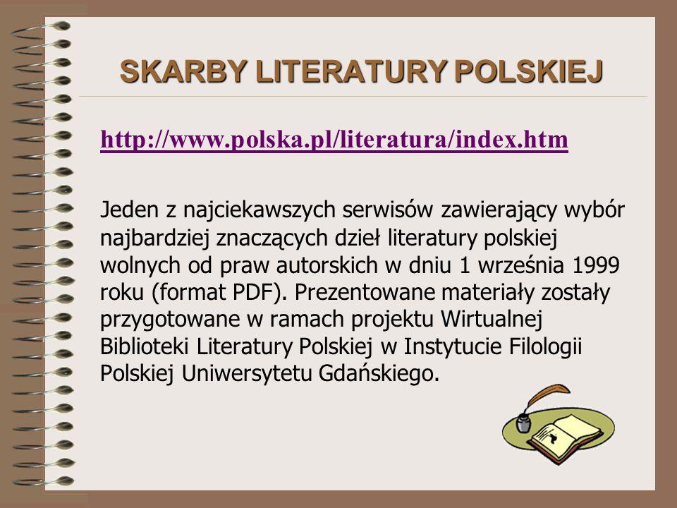 SKARBY LITERATURY POLSKIEJ http://www.polska.pl/literatura/index.htm Jeden z najciekawszych serwisów zawierający wybór najbardziej znaczących dzieł literatury polskiej wolnych od praw autorskich w dniu 1 września 1999 roku (format PDF).
