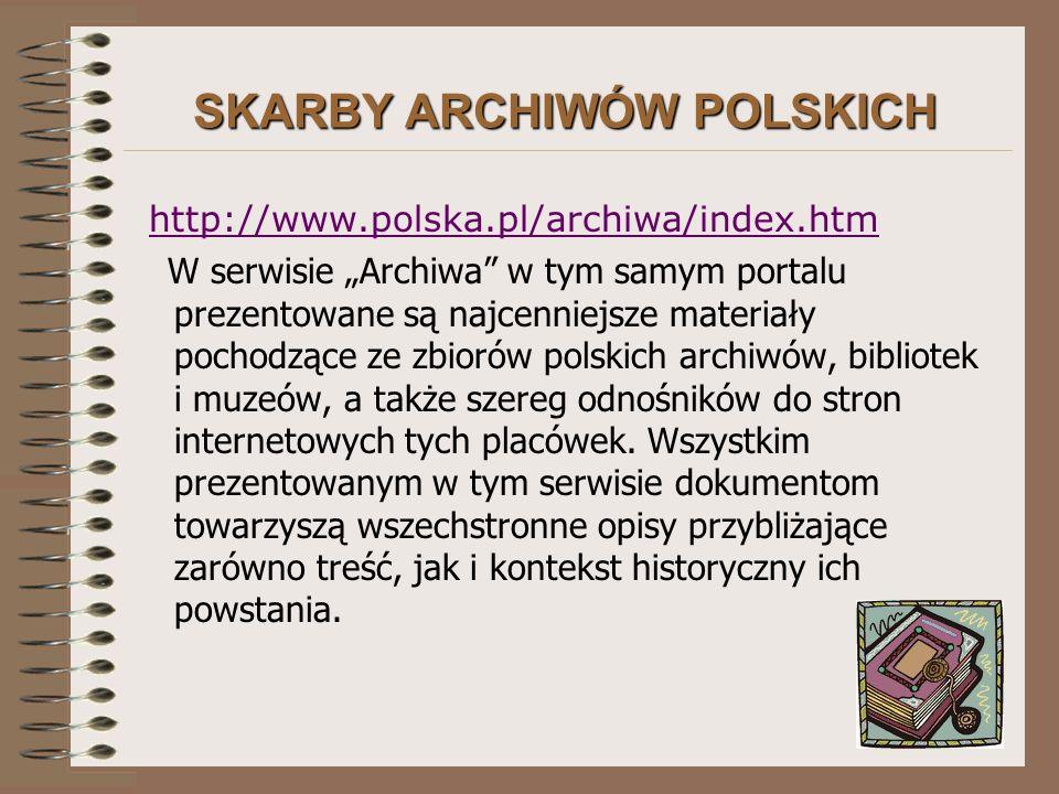 """SKARBY ARCHIWÓW POLSKICH http://www.polska.pl/archiwa/index.htm W serwisie """"Archiwa w tym samym portalu prezentowane są najcenniejsze materiały pochodzące ze zbiorów polskich archiwów, bibliotek i muzeów, a także szereg odnośników do stron internetowych tych placówek."""