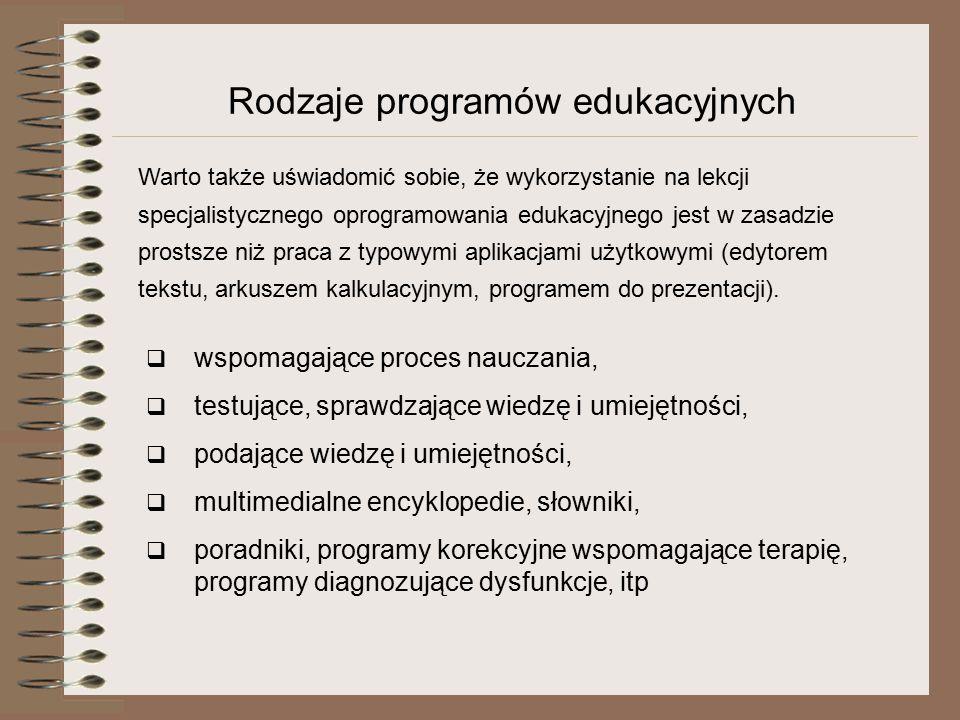 Rodzaje programów edukacyjnych  wspomagające proces nauczania,  testujące, sprawdzające wiedzę i umiejętności,  podające wiedzę i umiejętności,  multimedialne encyklopedie, słowniki,  poradniki, programy korekcyjne wspomagające terapię, programy diagnozujące dysfunkcje, itp Warto także uświadomić sobie, że wykorzystanie na lekcji specjalistycznego oprogramowania edukacyjnego jest w zasadzie prostsze niż praca z typowymi aplikacjami użytkowymi (edytorem tekstu, arkuszem kalkulacyjnym, programem do prezentacji).