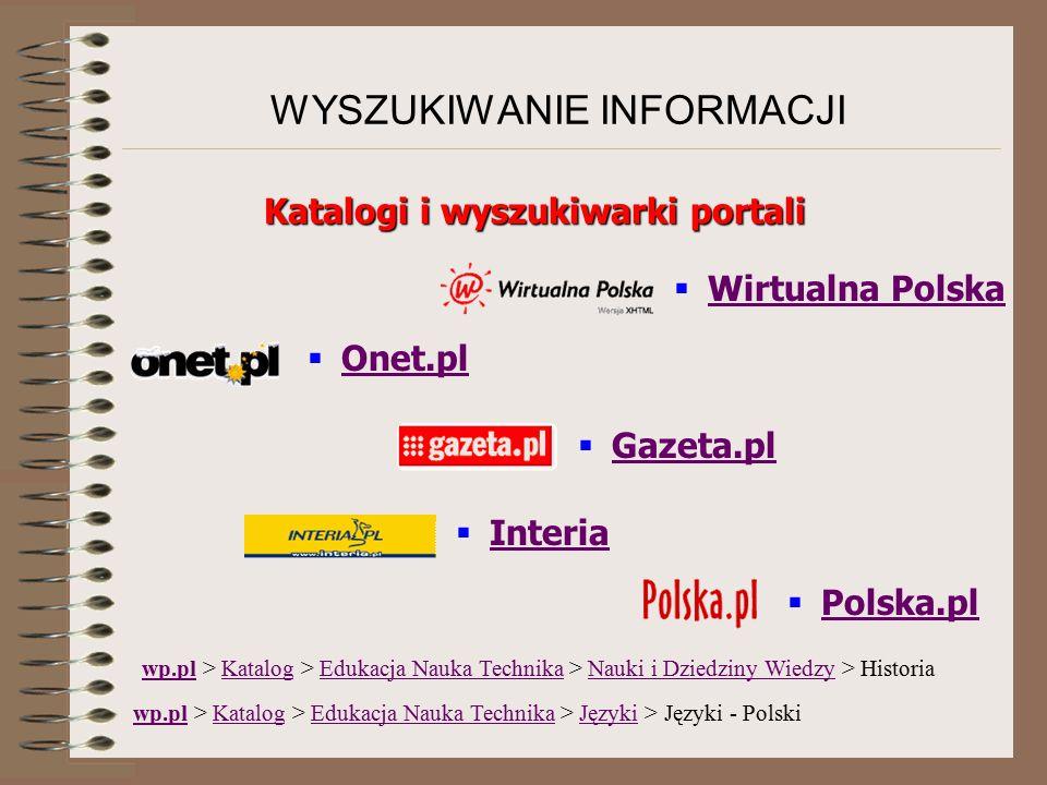 WYSZUKIWANIE INFORMACJI wp.pl > Katalog > Edukacja Nauka Technika > Nauki i Dziedziny Wiedzy > Historia wp.plKatalogEdukacja Nauka TechnikaNauki i Dziedziny Wiedzy wp.plwp.pl > Katalog > Edukacja Nauka Technika > Języki > Języki - PolskiKatalogEdukacja Nauka TechnikaJęzyki Katalogi i wyszukiwarki portali  Onet.pl Onet.pl  Interia Interia  Wirtualna Polska Wirtualna Polska  Gazeta.pl Gazeta.pl  Polska.pl Polska.pl