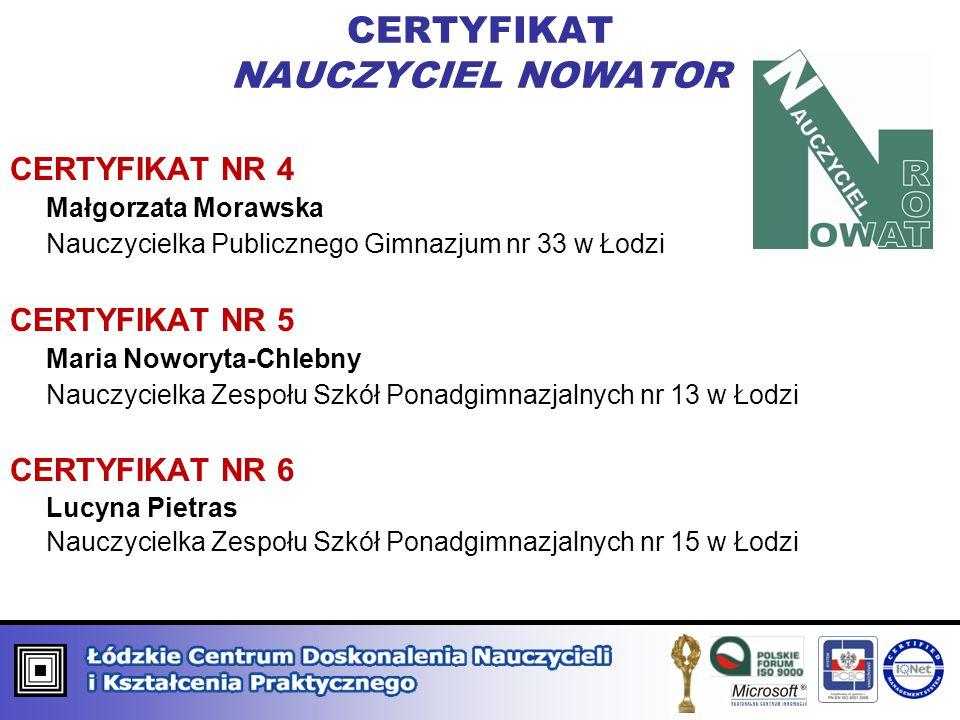 CERTYFIKAT NAUCZYCIEL NOWATOR CERTYFIKAT NR 4 Małgorzata Morawska Nauczycielka Publicznego Gimnazjum nr 33 w Łodzi CERTYFIKAT NR 5 Maria Noworyta-Chle