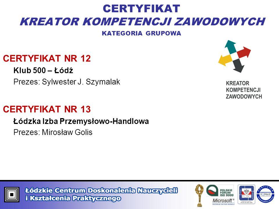 CERTYFIKAT KREATOR KOMPETENCJI ZAWODOWYCH KATEGORIA GRUPOWA CERTYFIKAT NR 12 Klub 500 – Łódź Prezes: Sylwester J. Szymalak CERTYFIKAT NR 13 Łódzka Izb