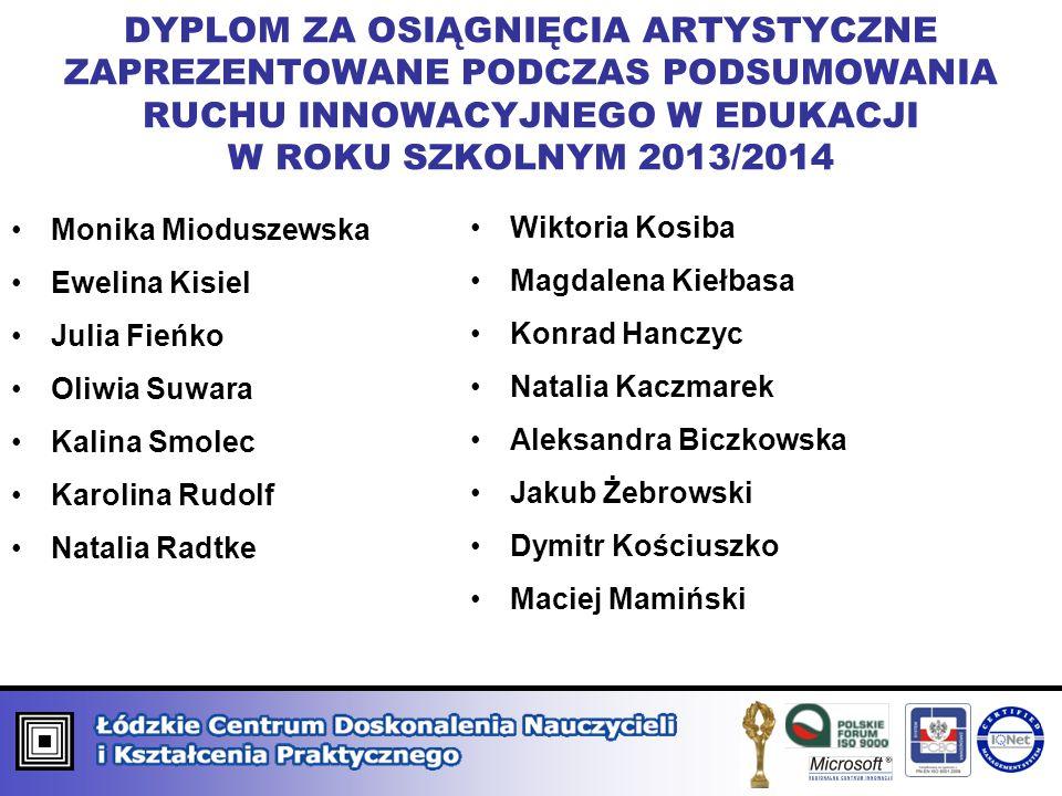DYPLOM ZA OSIĄGNIĘCIA ARTYSTYCZNE ZAPREZENTOWANE PODCZAS PODSUMOWANIA RUCHU INNOWACYJNEGO W EDUKACJI W ROKU SZKOLNYM 2013/2014 Monika Mioduszewska Ewe