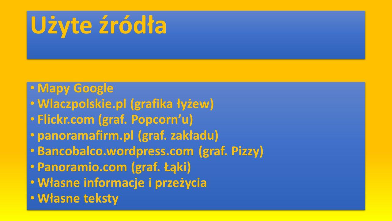 Użyte źródła Mapy Google Wlaczpolskie.pl (grafika łyżew) Flickr.com (graf. Popcorn'u) panoramafirm.pl (graf. zakładu) Bancobalco.wordpress.com (graf.