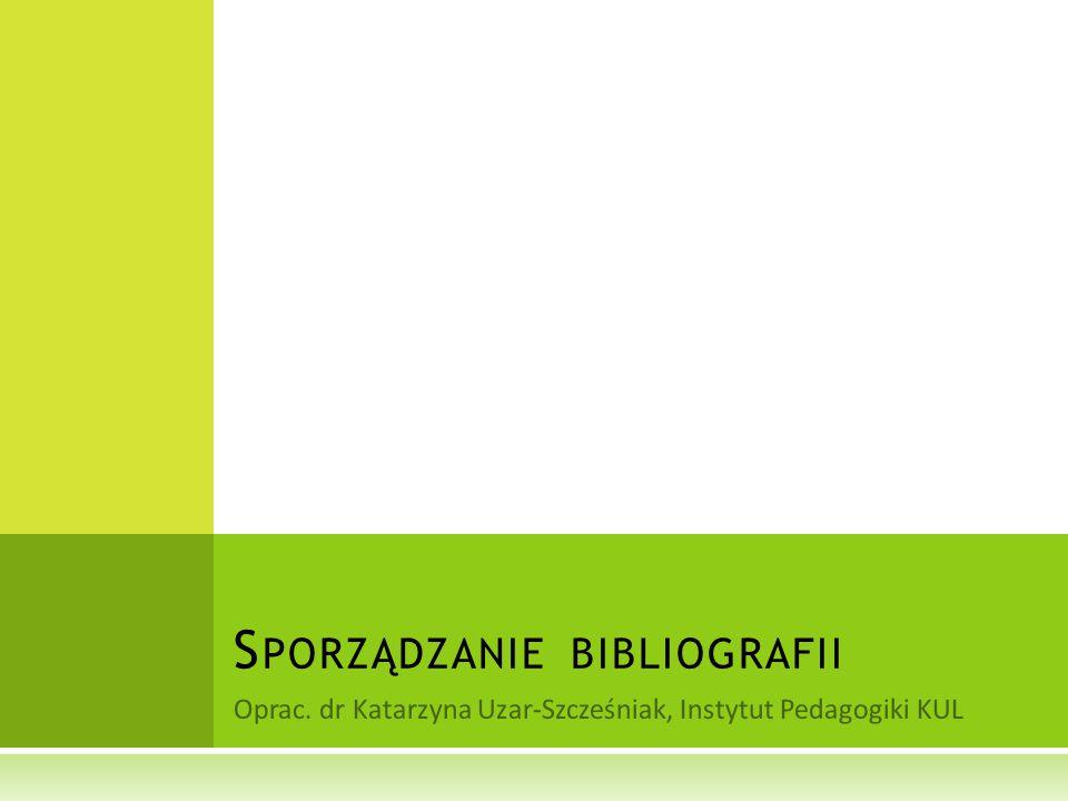 Oprac. dr Katarzyna Uzar-Szcześniak, Instytut Pedagogiki KUL S PORZĄDZANIE BIBLIOGRAFII