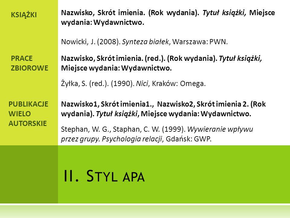 II. S TYL APA KSIĄŻKI Nazwisko, Skrót imienia. (Rok wydania). Tytuł książki, Miejsce wydania: Wydawnictwo. Nowicki, J. (2008). Synteza białek, Warszaw