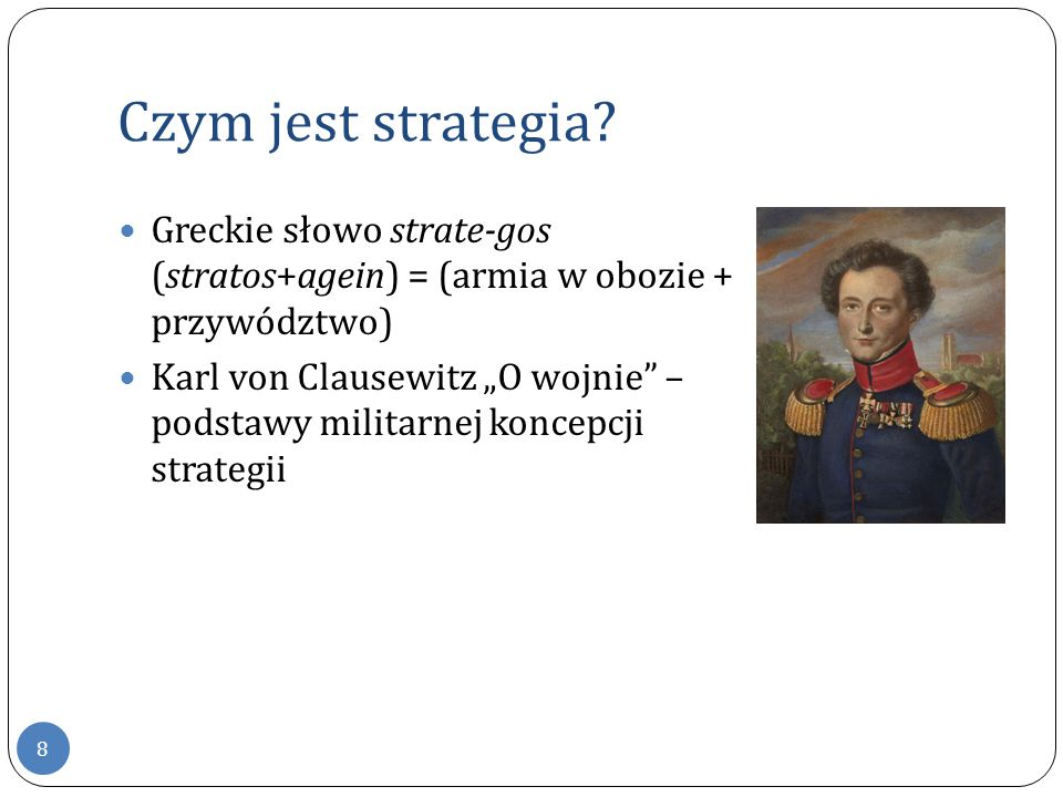"""Czym jest strategia? 8 Greckie słowo strate-gos (stratos+agein) = (armia w obozie + przywództwo) Karl von Clausewitz """"O wojnie"""" – podstawy militarnej"""