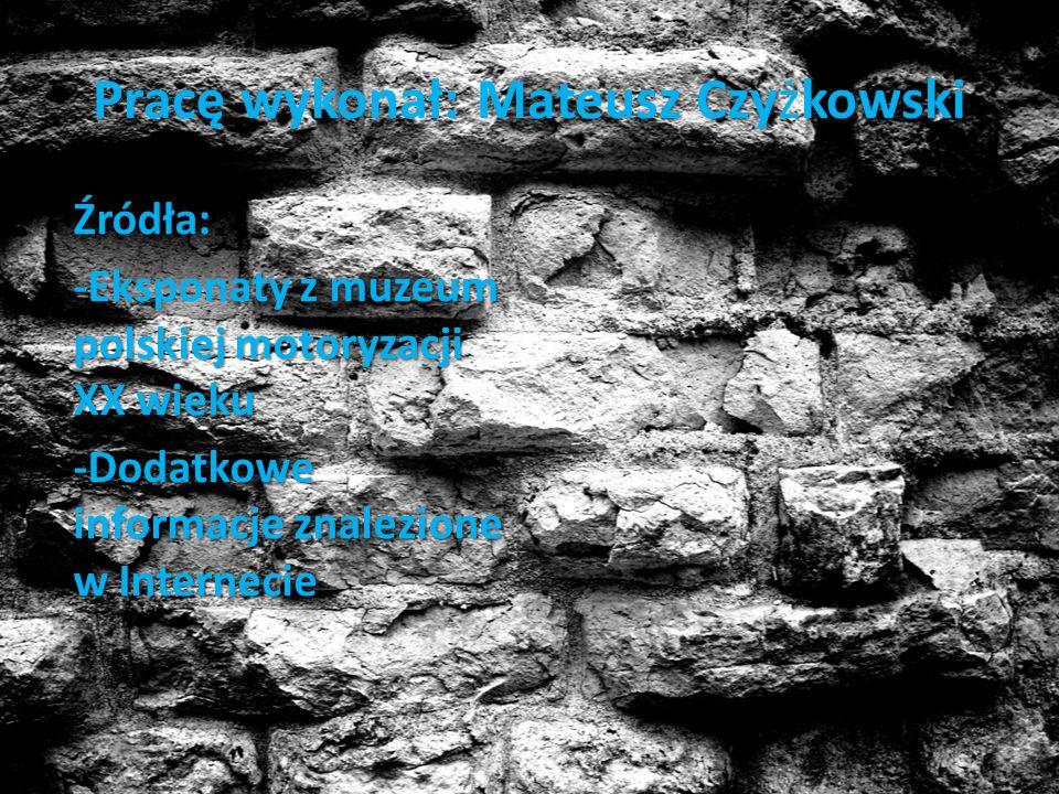 z Czykowski Pracę wykonał: Mateusz Czyżkowski Źródła: z muzeum polskiej motoryzacji XX wieku -Eksponaty z muzeum polskiej motoryzacji XX wieku -Dodatk