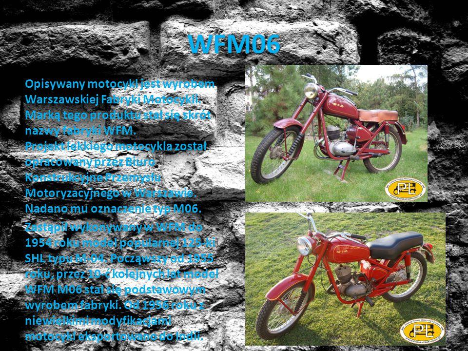 WFM06 Opisywany motocykl jest wyrobem Warszawskiej Fabryki Motocykli. Marką tego produktu stał się skrót nazwy fabryki WFM. Projekt lekkiego motocykla