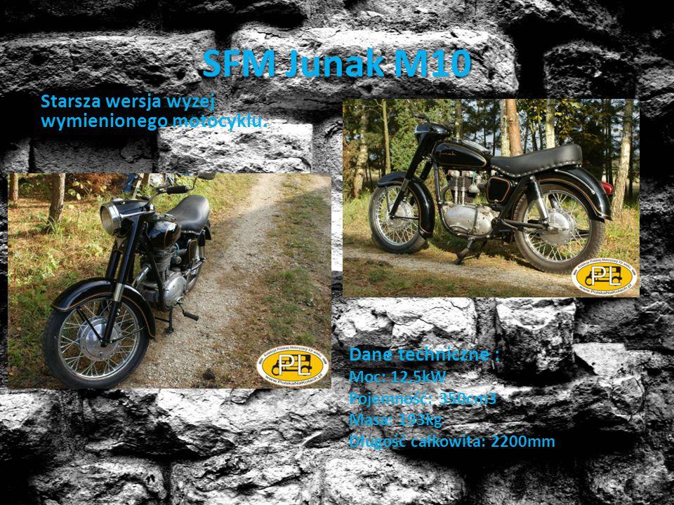 SFM Junak M10 Starsza wersja wyzej wymienionego motocyklu. Dane techniczne : Moc: 12,5kW Pojemność: 350cm3 Masa: 193kg Długość całkowita: 2200mm