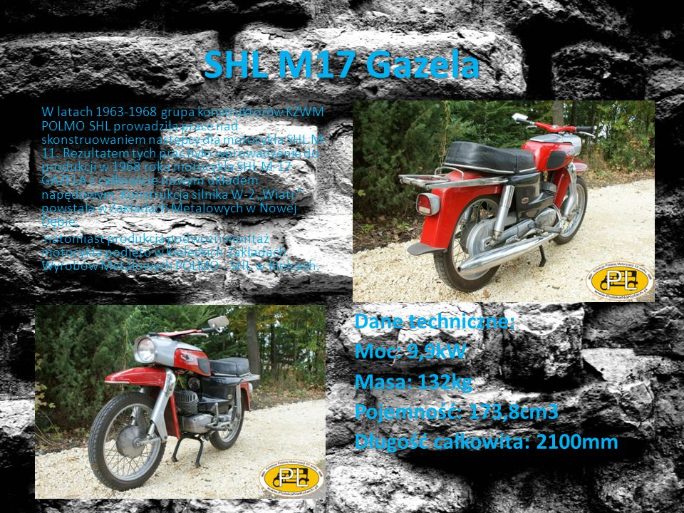 SHL M17 Gazela W latach 1963-1968 grupa konstruktorów KZWM POLMO SHL prowadziła prace nad skonstruowaniem następcy dla motocykla SHL M- 11. Rezultatem