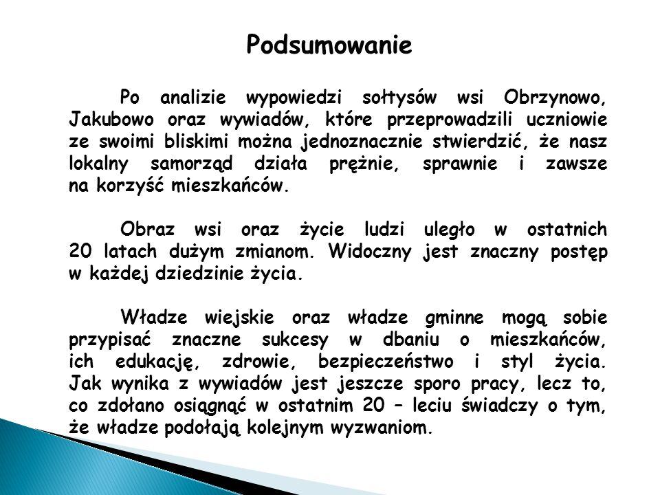 Podsumowanie Po analizie wypowiedzi sołtysów wsi Obrzynowo, Jakubowo oraz wywiadów, które przeprowadzili uczniowie ze swoimi bliskimi można jednoznacznie stwierdzić, że nasz lokalny samorząd działa prężnie, sprawnie i zawsze na korzyść mieszkańców.