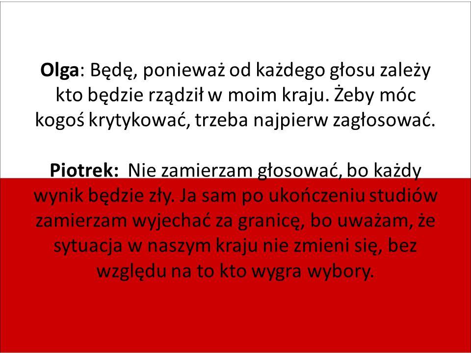 Olga: Będę, ponieważ od każdego głosu zależy kto będzie rządził w moim kraju.