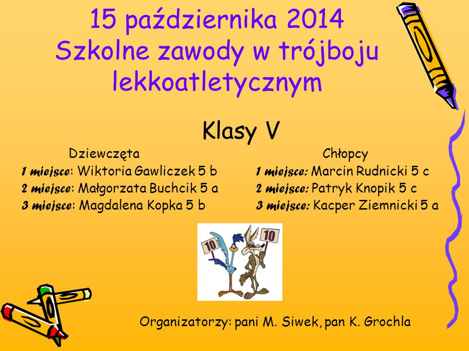 15 października 2014 Szkolne zawody w trójboju lekkoatletycznym Klasy V Dziewczęta Chłopcy 1 miejsce : Wiktoria Gawliczek 5 b 1 miejsce: Marcin Rudnic